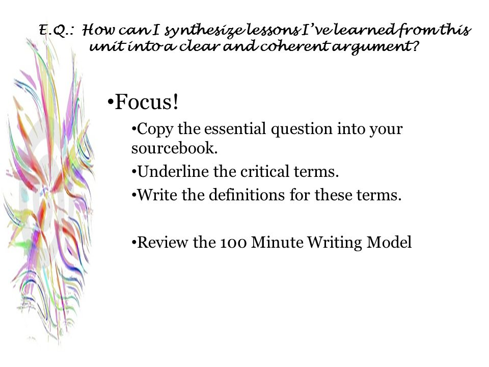 E.Q.: How can I synthesize lessons I've learned from this unit into a clear and coherent argument? Focus! Copy the essential question into your source