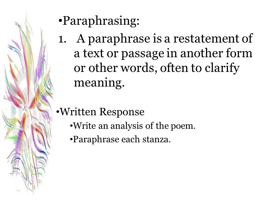 Paraphrasing: 1. A paraphrase is a restatement of a text or passage in another form or other words, often to clarify meaning. Written Response Write a