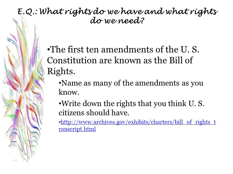 E.Q.: What rights do we have and what rights do we need? The first ten amendments of the U. S. Constitution are known as the Bill of Rights. Name as m