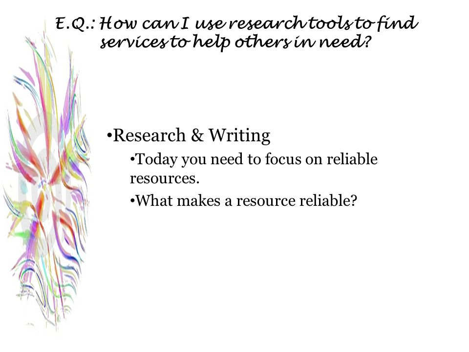 E.Q.: How can I use research tools to find services to help others in need? Research & Writing Today you need to focus on reliable resources. What mak