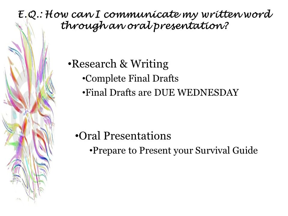 E.Q.: How can I communicate my written word through an oral presentation? Research & Writing Complete Final Drafts Final Drafts are DUE WEDNESDAY Oral