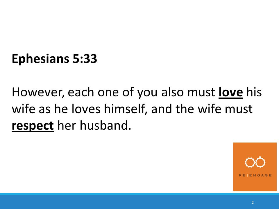 2 Ephesians 5:33 However, each one of you also must love his wife as he loves himself, and the wife must respect her husband.