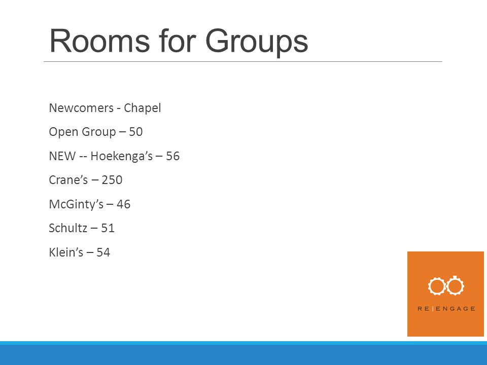 Rooms for Groups Newcomers - Chapel Open Group – 50 NEW -- Hoekenga's – 56 Crane's – 250 McGinty's – 46 Schultz – 51 Klein's – 54