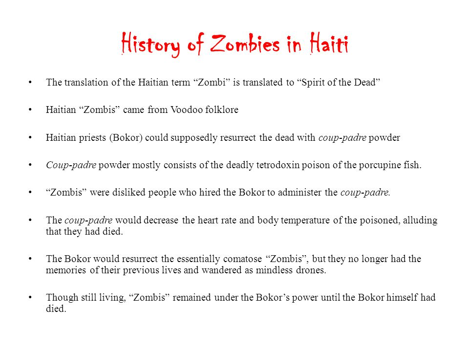 From Haiti to Hollywood Early zombie movies in the 1930s and 1940s generally represented zombies as they had appeared in Haitian folklore.