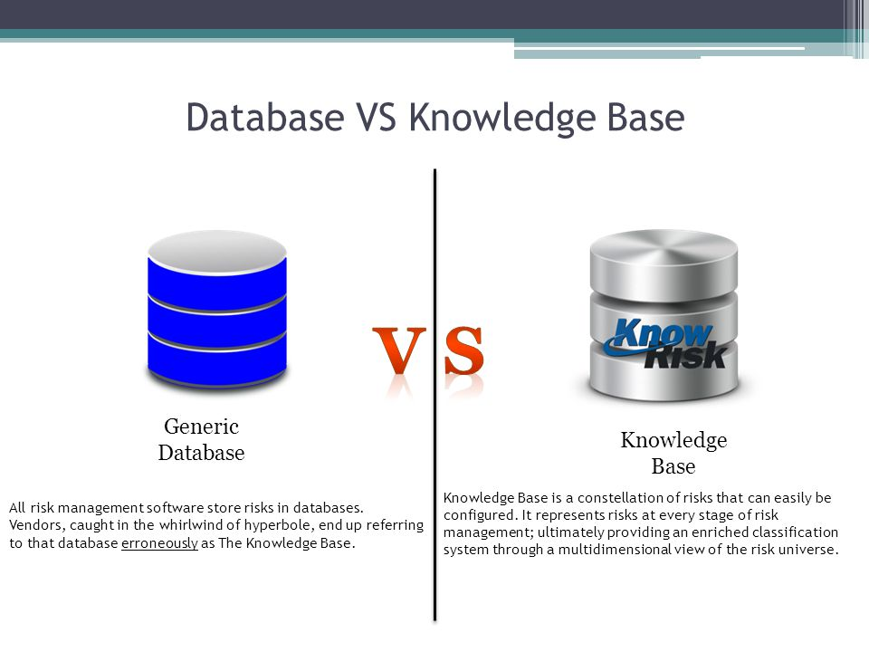 Database VS Knowledge Base Generic Database Knowledge Base All risk management software store risks in databases. Vendors, caught in the whirlwind of