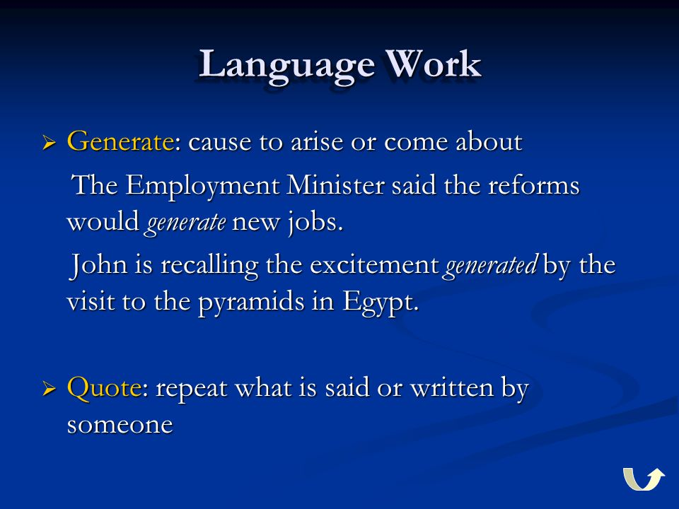 Language Work  Generate: cause to arise or come about The Employment Minister said the reforms would generate new jobs.