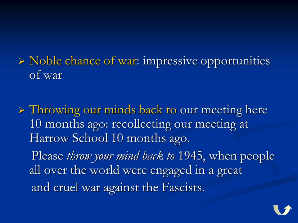  Noble chance of war: impressive opportunities of war  Throwing our minds back to our meeting here 10 months ago: recollecting our meeting at Harrow