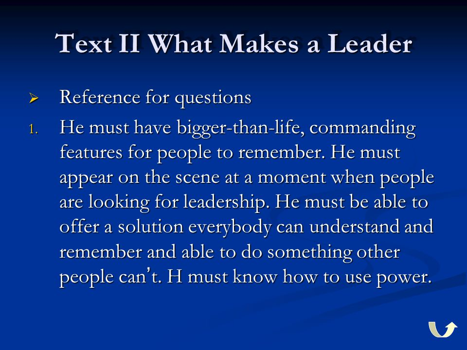 Text II What Makes a Leader  Reference for questions 1. He must have bigger-than-life, commanding features for people to remember. He must appear on