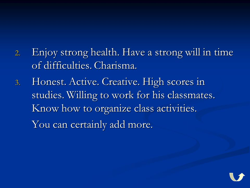 2. Enjoy strong health. Have a strong will in time of difficulties. Charisma. 3. Honest. Active. Creative. High scores in studies. Willing to work for