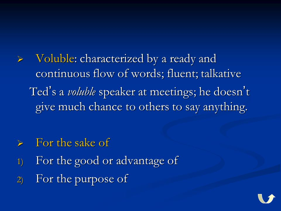 Voluble: characterized by a ready and continuous flow of words; fluent; talkative Ted ' s a voluble speaker at meetings; he doesn ' t give much chan