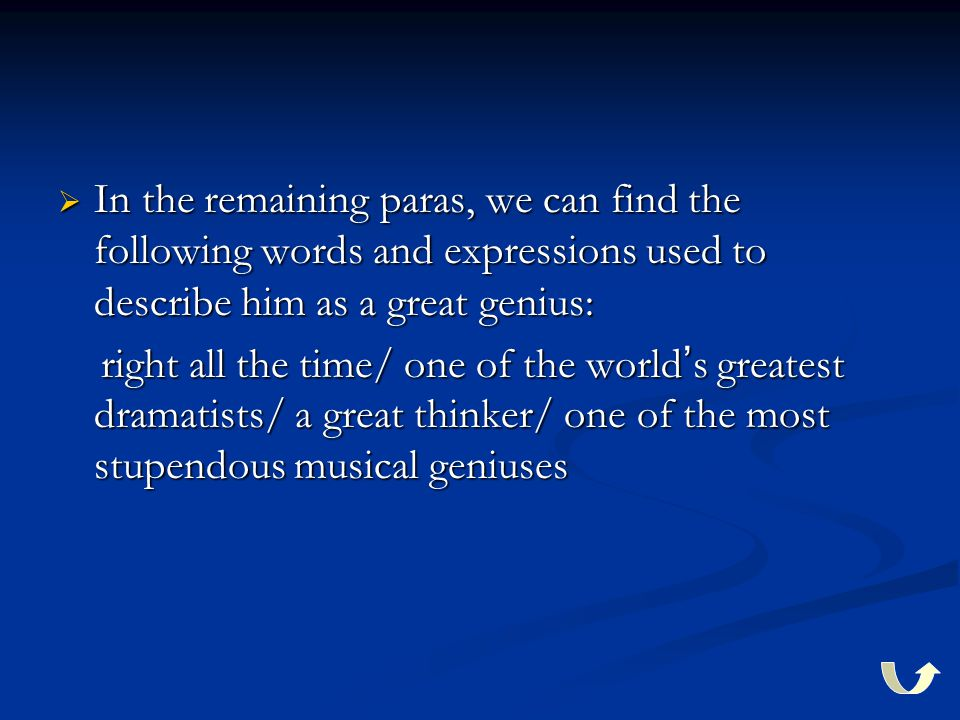  In the remaining paras, we can find the following words and expressions used to describe him as a great genius: right all the time/ one of the world ' s greatest dramatists/ a great thinker/ one of the most stupendous musical geniuses right all the time/ one of the world ' s greatest dramatists/ a great thinker/ one of the most stupendous musical geniuses