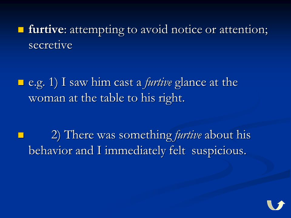 furtive: attempting to avoid notice or attention; secretive furtive: attempting to avoid notice or attention; secretive e.g.