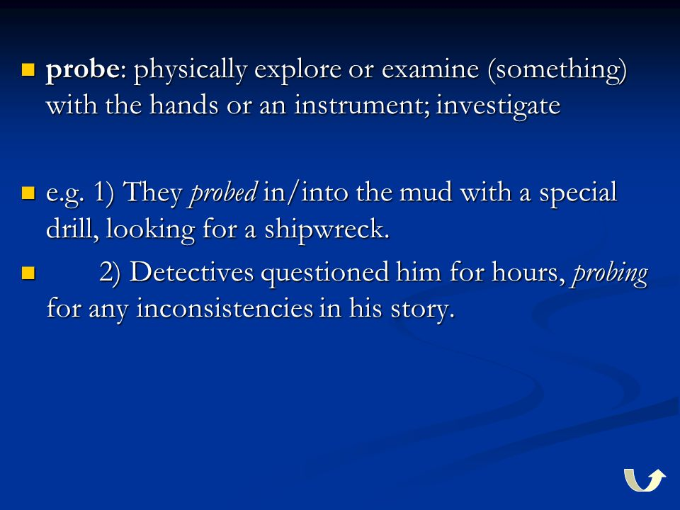 probe: physically explore or examine (something) with the hands or an instrument; investigate e.g. 1) They probed in/into the mud with a special drill