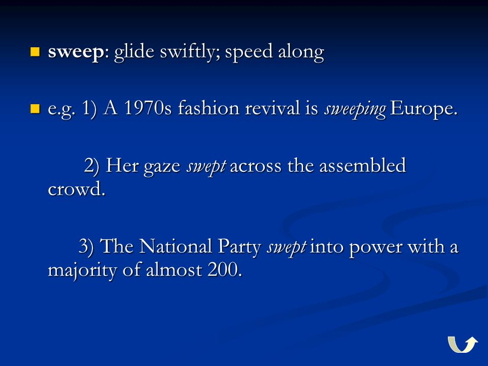 sweep: glide swiftly; speed along sweep: glide swiftly; speed along e.g. 1) A 1970s fashion revival is sweeping Europe. e.g. 1) A 1970s fashion reviva
