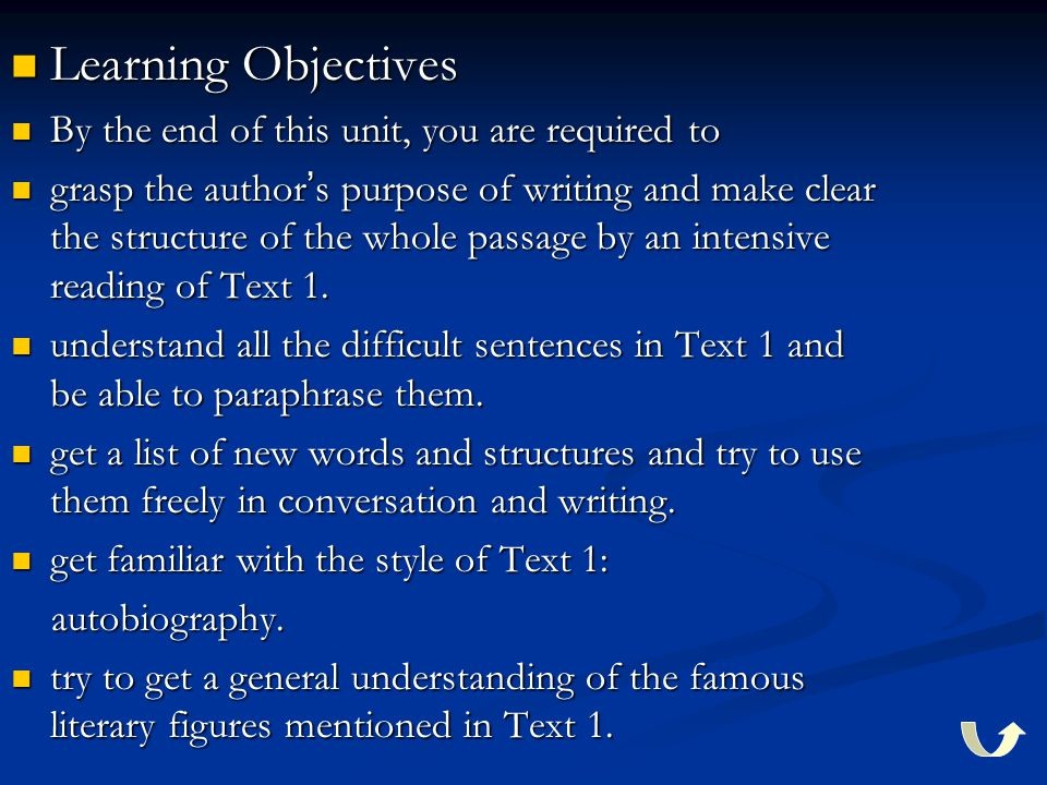 Learning Objectives Learning Objectives By the end of this unit, you are required to By the end of this unit, you are required to grasp the author ' s purpose of writing and make clear the structure of the whole passage by an intensive reading of Text 1.