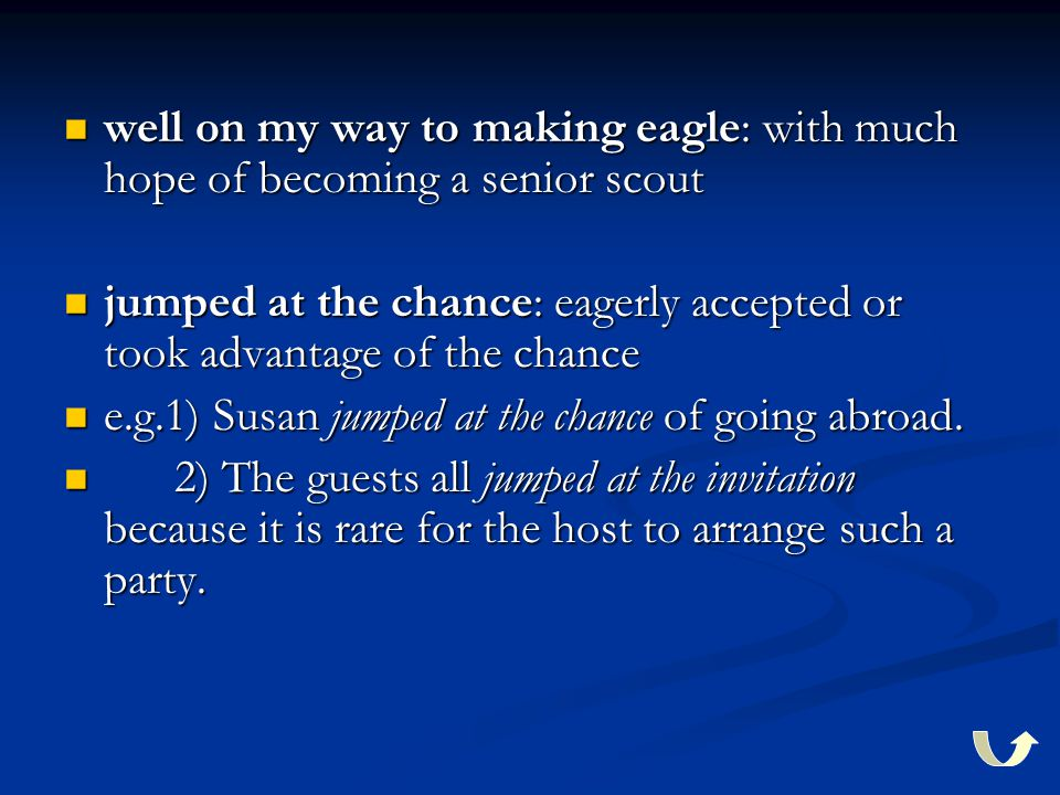 well on my way to making eagle: with much hope of becoming a senior scout well on my way to making eagle: with much hope of becoming a senior scout jumped at the chance: eagerly accepted or took advantage of the chance jumped at the chance: eagerly accepted or took advantage of the chance e.g.1) Susan jumped at the chance of going abroad.
