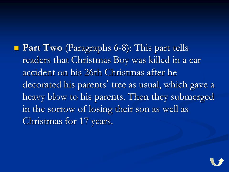 Part Two (Paragraphs 6-8): This part tells readers that Christmas Boy was killed in a car accident on his 26th Christmas after he decorated his parents ' tree as usual, which gave a heavy blow to his parents.