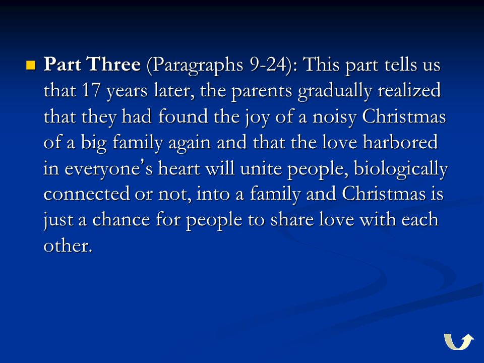 Part Three (Paragraphs 9-24): This part tells us that 17 years later, the parents gradually realized that they had found the joy of a noisy Christmas of a big family again and that the love harbored in everyone ' s heart will unite people, biologically connected or not, into a family and Christmas is just a chance for people to share love with each other.