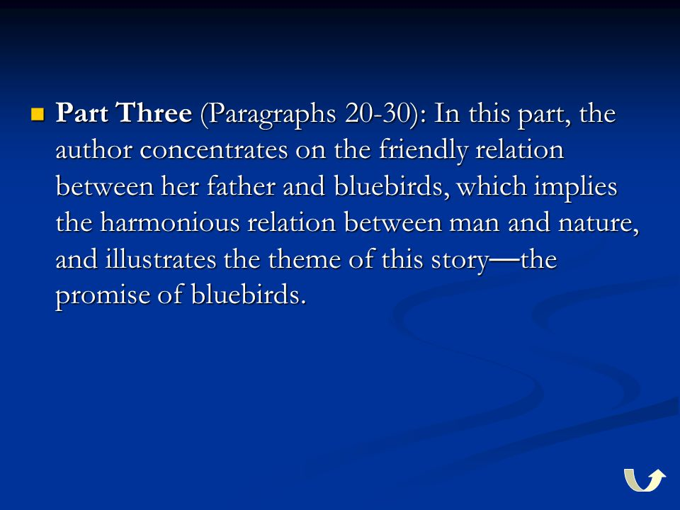 Part Three (Paragraphs 20-30): In this part, the author concentrates on the friendly relation between her father and bluebirds, which implies the harm