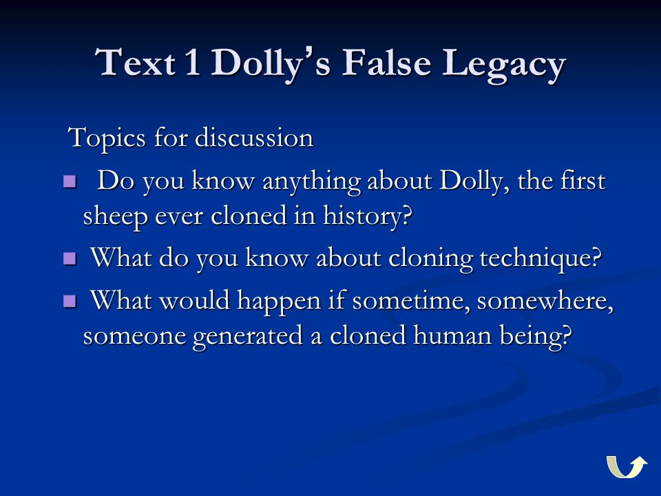 Text 1 Dolly ' s False Legacy Topics for discussion Topics for discussion Do you know anything about Dolly, the first sheep ever cloned in history? Do