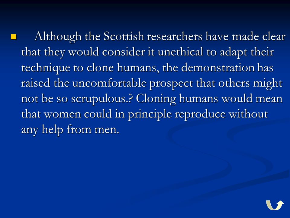 Although the Scottish researchers have made clear that they would consider it unethical to adapt their technique to clone humans, the demonstration has raised the uncomfortable prospect that others might not be so scrupulous..