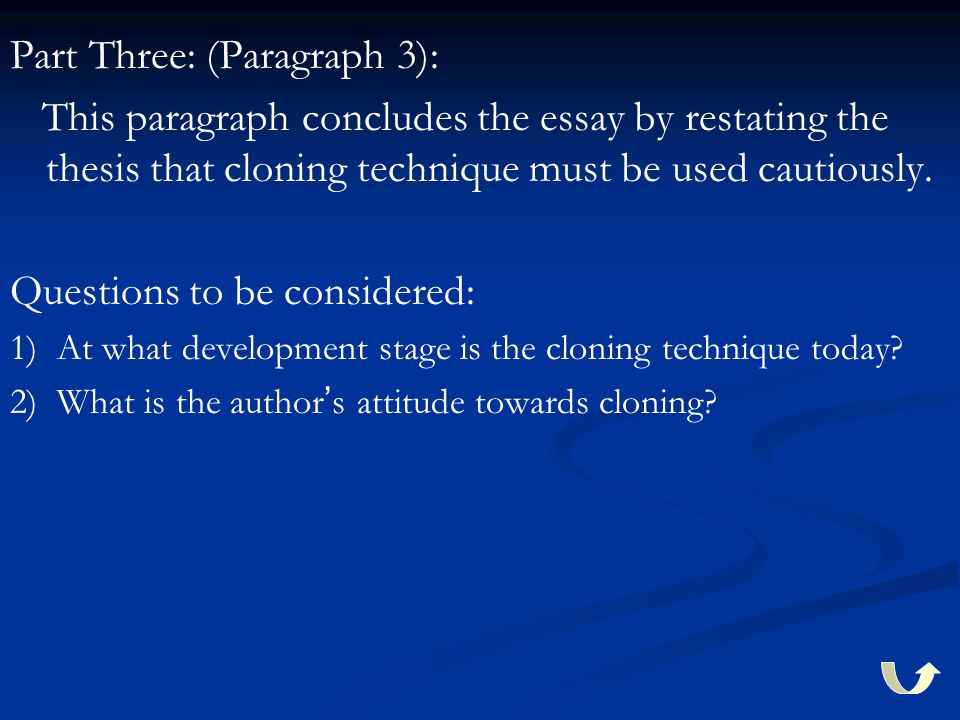 Part Three: (Paragraph 3): This paragraph concludes the essay by restating the thesis that cloning technique must be used cautiously. Questions to be
