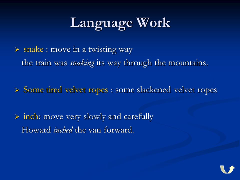 Language Work  snake : move in a twisting way the train was snaking its way through the mountains.