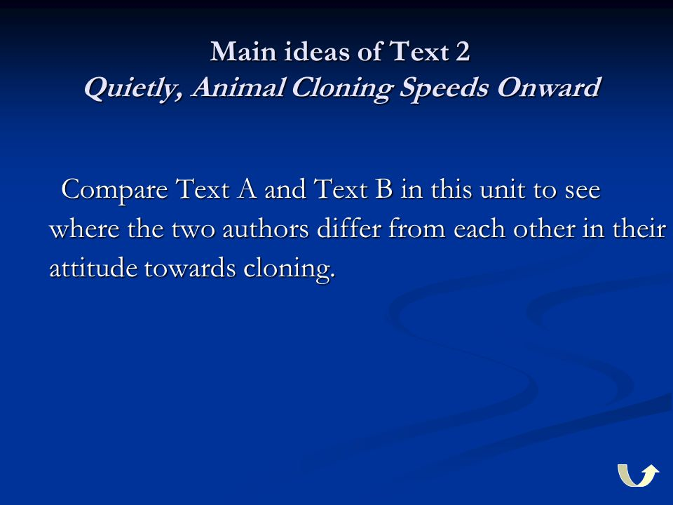 Main ideas of Text 2 Quietly, Animal Cloning Speeds Onward Compare Text A and Text B in this unit to see where the two authors differ from each other in their attitude towards cloning.