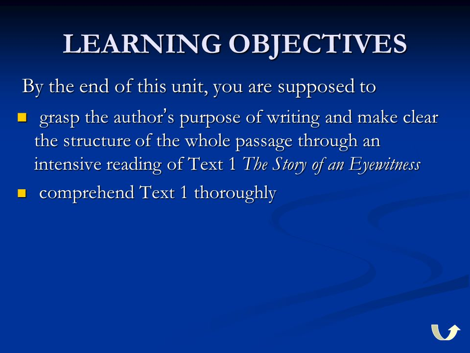 LEARNING OBJECTIVES By the end of this unit, you are supposed to By the end of this unit, you are supposed to grasp the author ' s purpose of writing and make clear the structure of the whole passage through an intensive reading of Text 1 The Story of an Eyewitness grasp the author ' s purpose of writing and make clear the structure of the whole passage through an intensive reading of Text 1 The Story of an Eyewitness comprehend Text 1 thoroughly comprehend Text 1 thoroughly