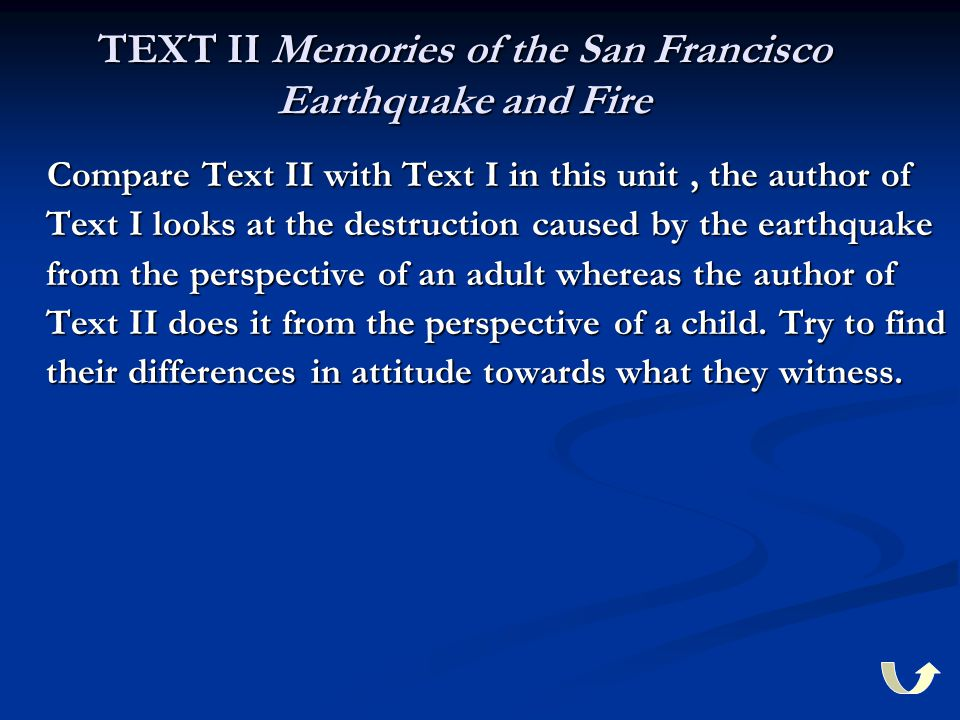 TEXT II Memories of the San Francisco Earthquake and Fire Compare Text II with Text I in this unit, the author of Text I looks at the destruction caused by the earthquake from the perspective of an adult whereas the author of Text II does it from the perspective of a child.