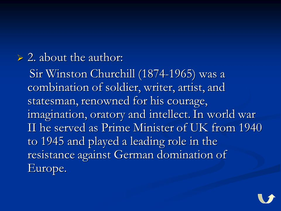  2. about the author: Sir Winston Churchill (1874-1965) was a combination of soldier, writer, artist, and statesman, renowned for his courage, imagin