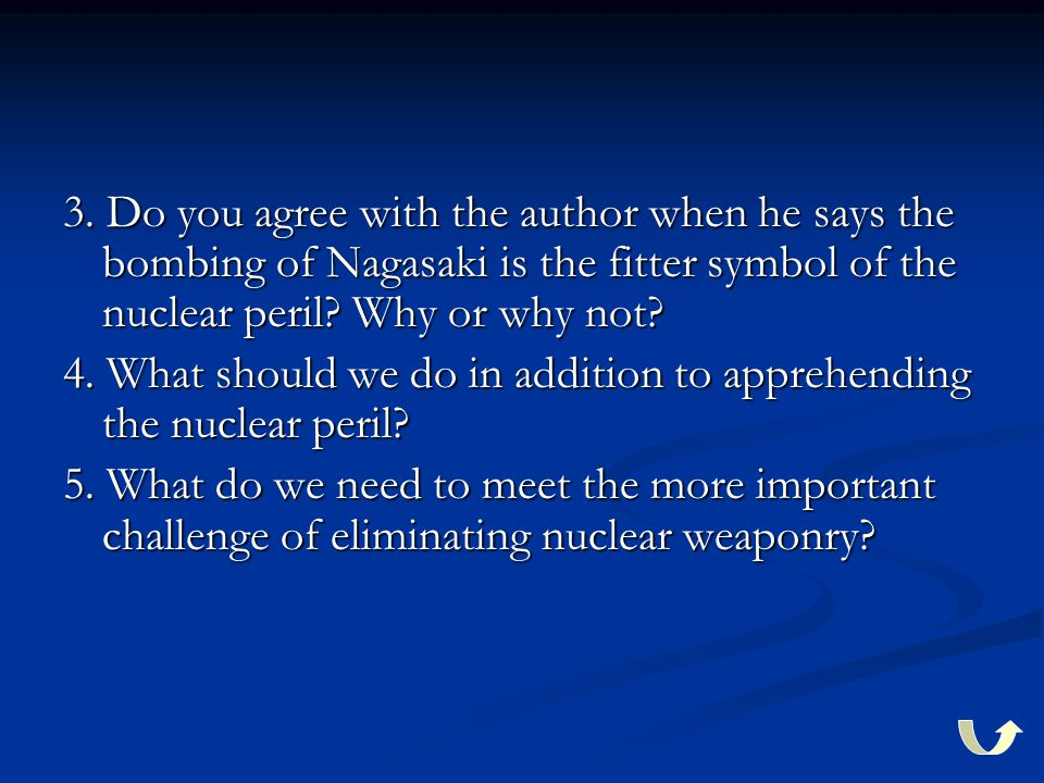 3. Do you agree with the author when he says the bombing of Nagasaki is the fitter symbol of the nuclear peril? Why or why not? 4. What should we do i
