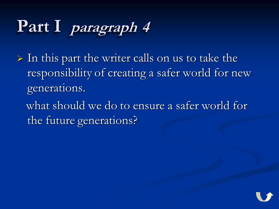Part I paragraph 4  In this part the writer calls on us to take the responsibility of creating a safer world for new generations.