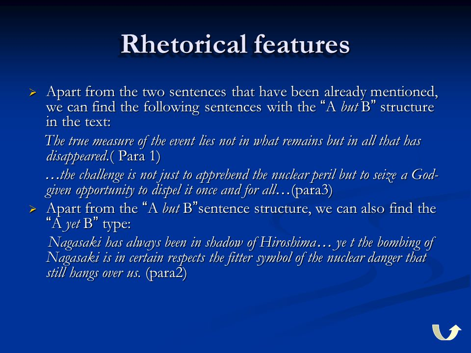 Rhetorical features  Apart from the two sentences that have been already mentioned, we can find the following sentences with the A but B structure in the text: The true measure of the event lies not in what remains but in all that has disappeared.( Para 1) The true measure of the event lies not in what remains but in all that has disappeared.( Para 1) … the challenge is not just to apprehend the nuclear peril but to seize a God- given opportunity to dispel it once and for all … (para3) … the challenge is not just to apprehend the nuclear peril but to seize a God- given opportunity to dispel it once and for all … (para3)  Apart from the A but B sentence structure, we can also find the A yet B type: Nagasaki has always been in shadow of Hiroshima … ye t the bombing of Nagasaki is in certain respects the fitter symbol of the nuclear danger that still hangs over us.