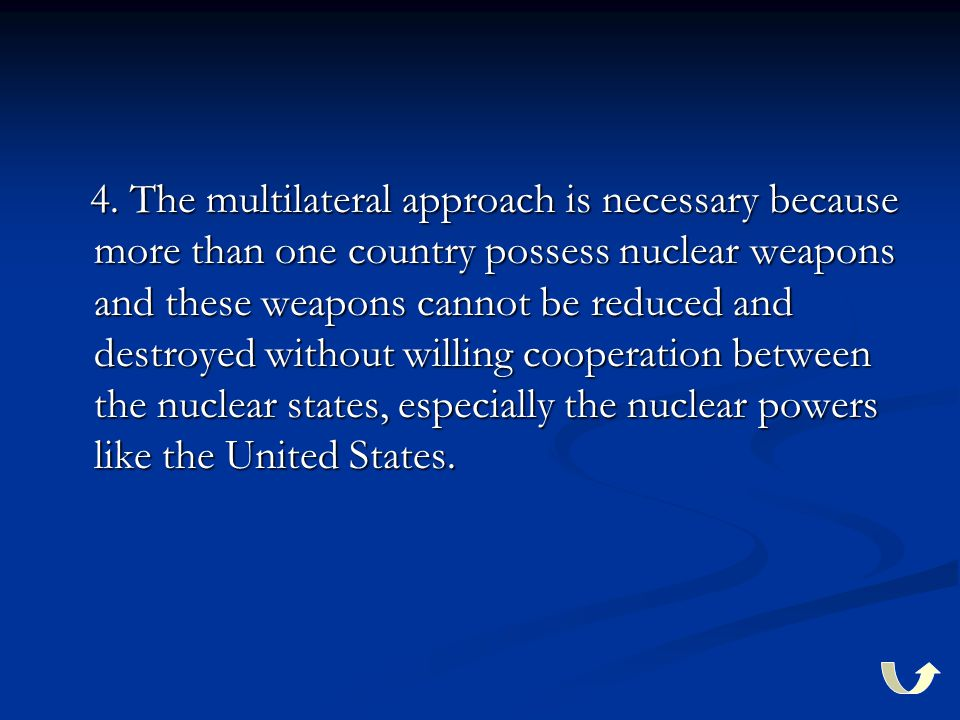 4. The multilateral approach is necessary because more than one country possess nuclear weapons and these weapons cannot be reduced and destroyed with