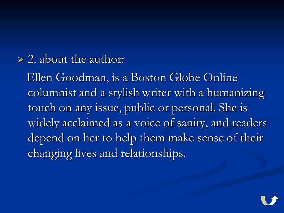  2. about the author: Ellen Goodman, is a Boston Globe Online columnist and a stylish writer with a humanizing touch on any issue, public or personal