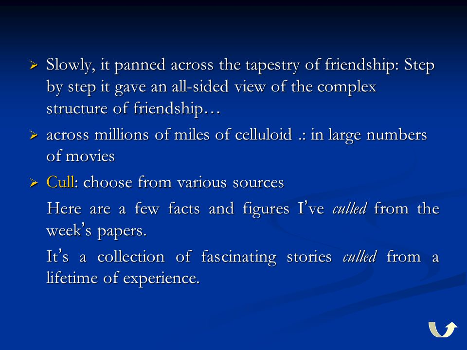  Slowly, it panned across the tapestry of friendship: Step by step it gave an all-sided view of the complex structure of friendship …  across millions of miles of celluloid.: in large numbers of movies  Cull: choose from various sources Here are a few facts and figures I ' ve culled from the week ' s papers.