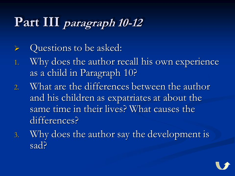 Part III paragraph 10-12  Questions to be asked: 1. Why does the author recall his own experience as a child in Paragraph 10? 2. What are the differe