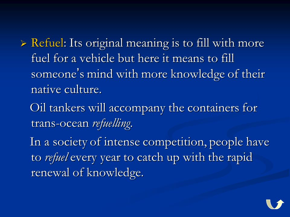  Refuel: Its original meaning is to fill with more fuel for a vehicle but here it means to fill someone ' s mind with more knowledge of their native