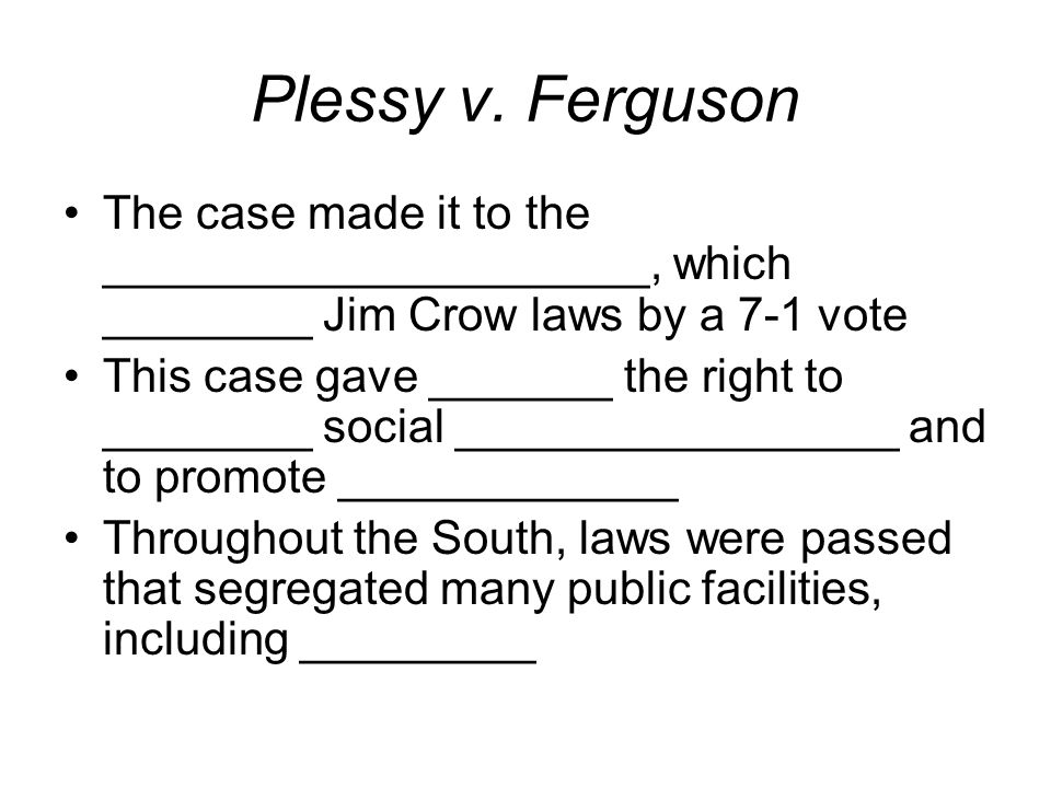 Plessy v. Ferguson The case made it to the _____________________, which ________ Jim Crow laws by a 7-1 vote This case gave _______ the right to _____