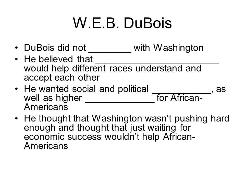 W.E.B. DuBois DuBois did not ________ with Washington He believed that _______________________ would help different races understand and accept each o