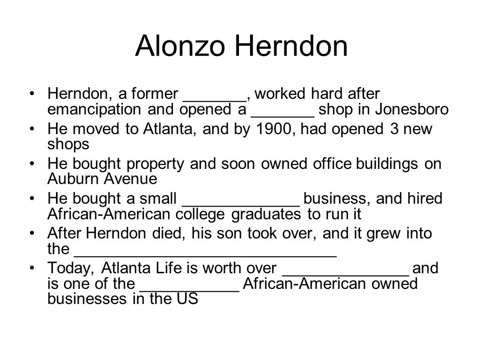 Alonzo Herndon Herndon, a former _______, worked hard after emancipation and opened a _______ shop in Jonesboro He moved to Atlanta, and by 1900, had opened 3 new shops He bought property and soon owned office buildings on Auburn Avenue He bought a small _____________ business, and hired African-American college graduates to run it After Herndon died, his son took over, and it grew into the _____________________________ Today, Atlanta Life is worth over ______________ and is one of the ___________ African-American owned businesses in the US