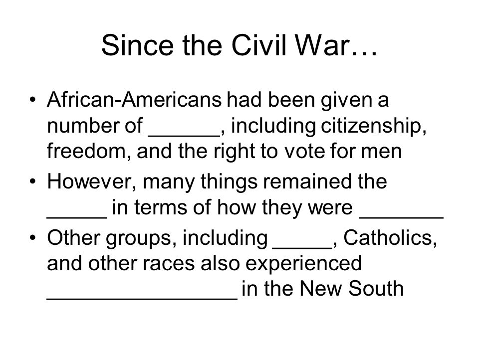 Since the Civil War… African-Americans had been given a number of ______, including citizenship, freedom, and the right to vote for men However, many things remained the _____ in terms of how they were _______ Other groups, including _____, Catholics, and other races also experienced ________________ in the New South