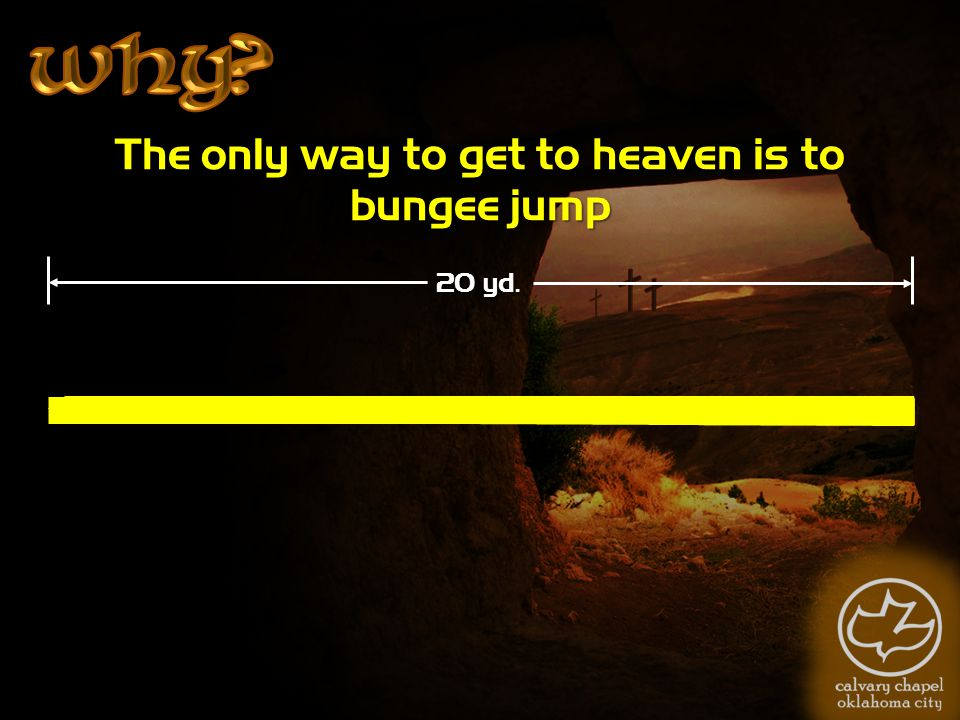 The only way to get to heaven is to bungee jump 20 yd.