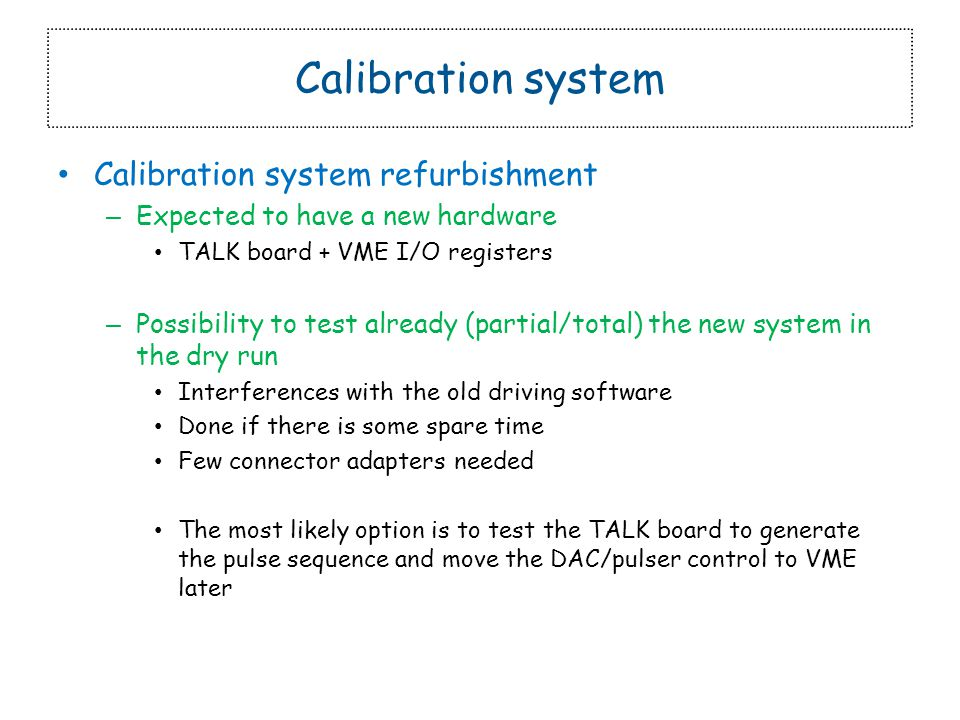 Calibration system Calibration system refurbishment – Expected to have a new hardware TALK board + VME I/O registers – Possibility to test already (partial/total) the new system in the dry run Interferences with the old driving software Done if there is some spare time Few connector adapters needed The most likely option is to test the TALK board to generate the pulse sequence and move the DAC/pulser control to VME later
