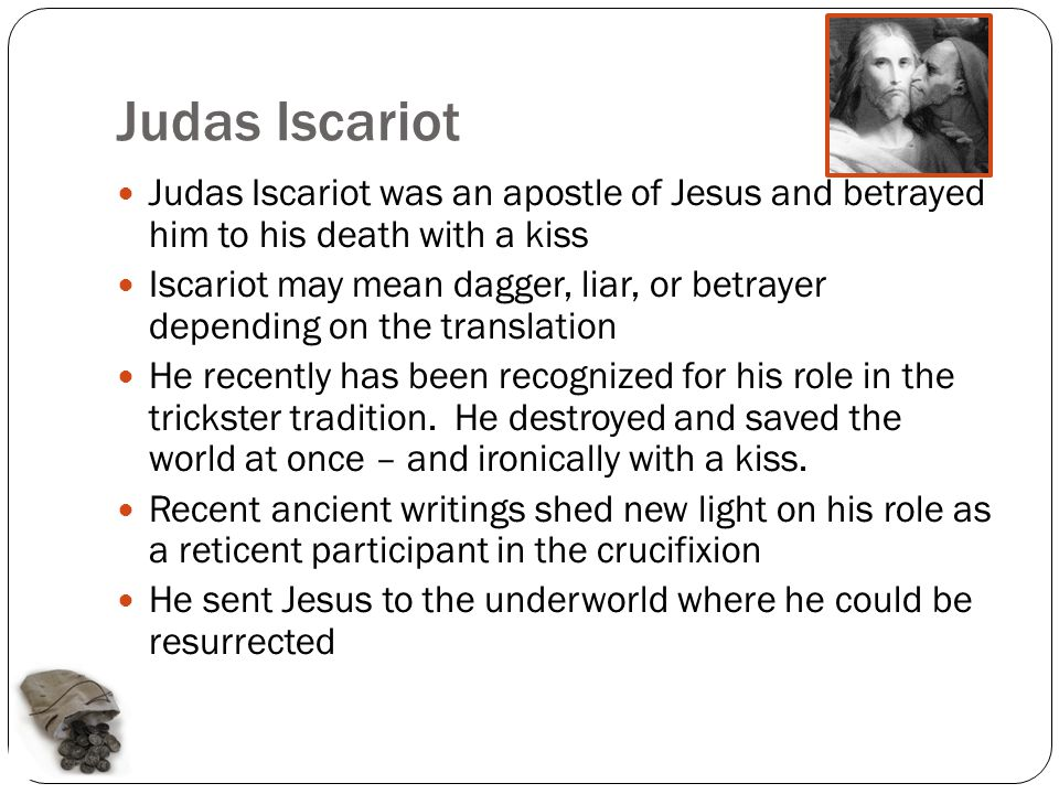 Judas Iscariot Judas Iscariot was an apostle of Jesus and betrayed him to his death with a kiss Iscariot may mean dagger, liar, or betrayer depending on the translation He recently has been recognized for his role in the trickster tradition.
