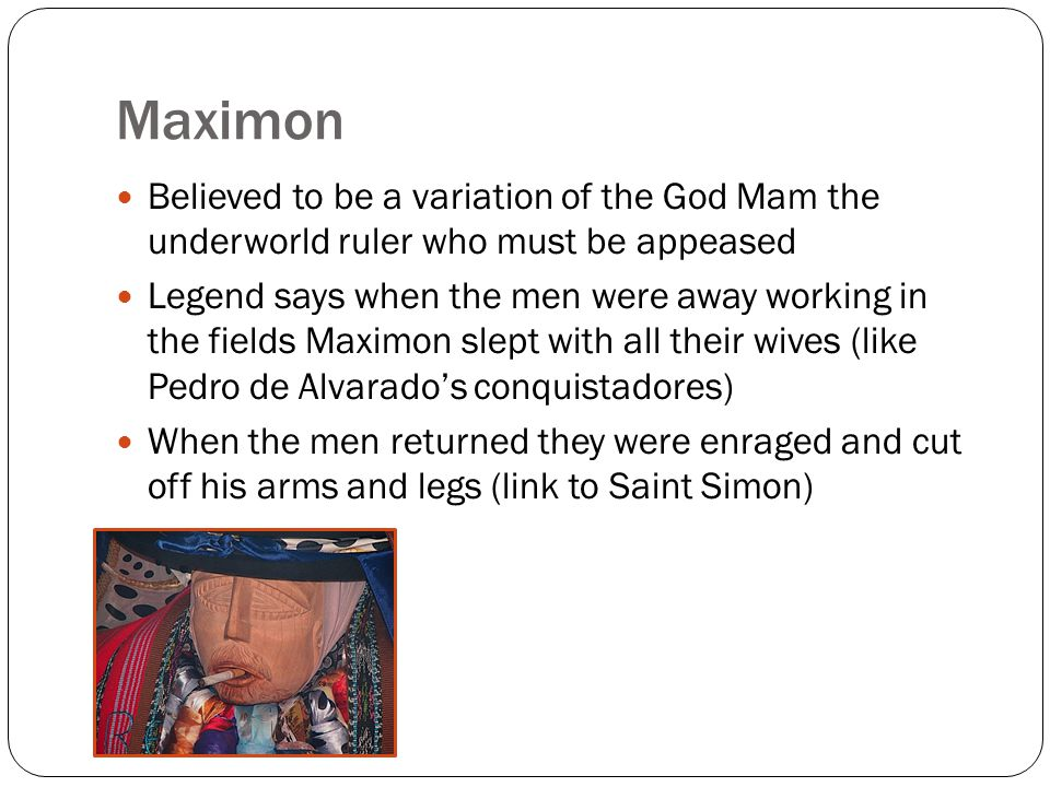 Maximon Believed to be a variation of the God Mam the underworld ruler who must be appeased Legend says when the men were away working in the fields Maximon slept with all their wives (like Pedro de Alvarado's conquistadores) When the men returned they were enraged and cut off his arms and legs (link to Saint Simon)