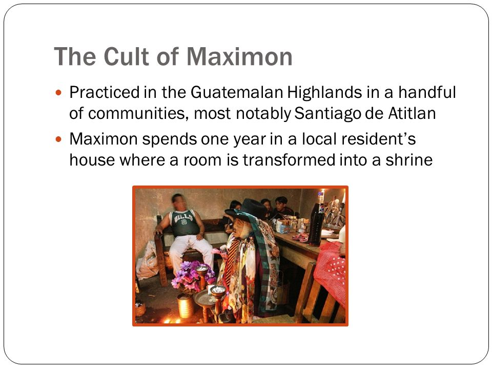 The Cult of Maximon Practiced in the Guatemalan Highlands in a handful of communities, most notably Santiago de Atitlan Maximon spends one year in a local resident's house where a room is transformed into a shrine