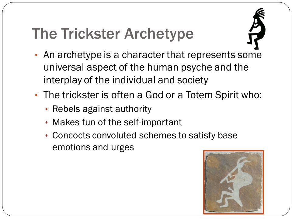 The Trickster Archetype The trickster is a wise fool Famous tricksters Kokopelli Loki Judas Iscariot Eshu Coyote Bugs Bunny