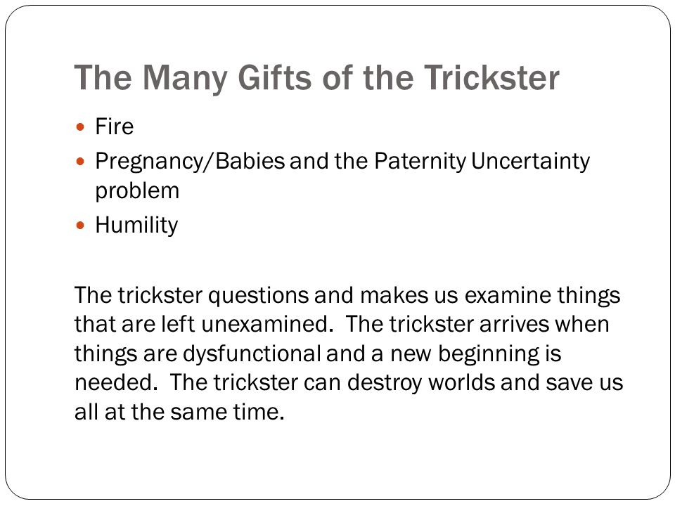 The Many Gifts of the Trickster Fire Pregnancy/Babies and the Paternity Uncertainty problem Humility The trickster questions and makes us examine things that are left unexamined.